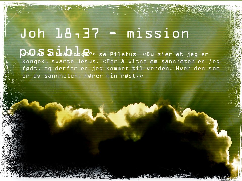 Joh 18,37 - mission possible