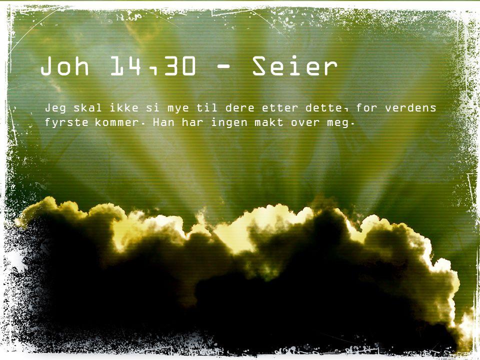 Joh 14,30 - Seier Jeg skal ikke si mye til dere etter dette, for verdens fyrste kommer.