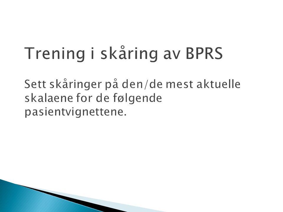 Trening i skåring av BPRS Sett skåringer på den/de mest aktuelle skalaene for de følgende pasientvignettene.