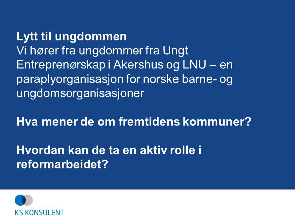 Lytt til ungdommen Vi hører fra ungdommer fra Ungt Entreprenørskap i Akershus og LNU – en paraplyorganisasjon for norske barne- og ungdomsorganisasjoner Hva mener de om fremtidens kommuner.