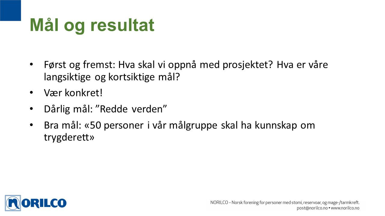 Mål og resultat Først og fremst: Hva skal vi oppnå med prosjektet Hva er våre langsiktige og kortsiktige mål