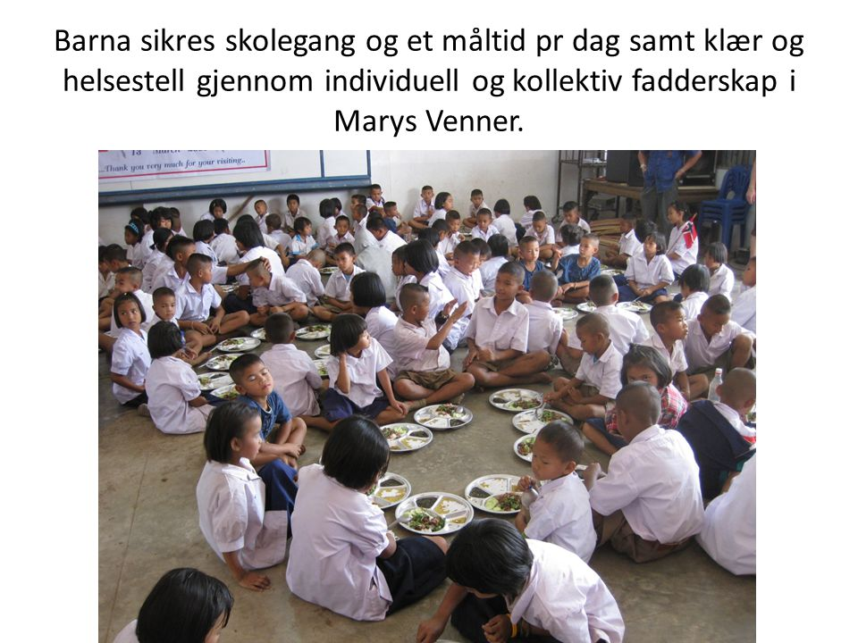 Barna sikres skolegang og et måltid pr dag samt klær og helsestell gjennom individuell og kollektiv fadderskap i Marys Venner.