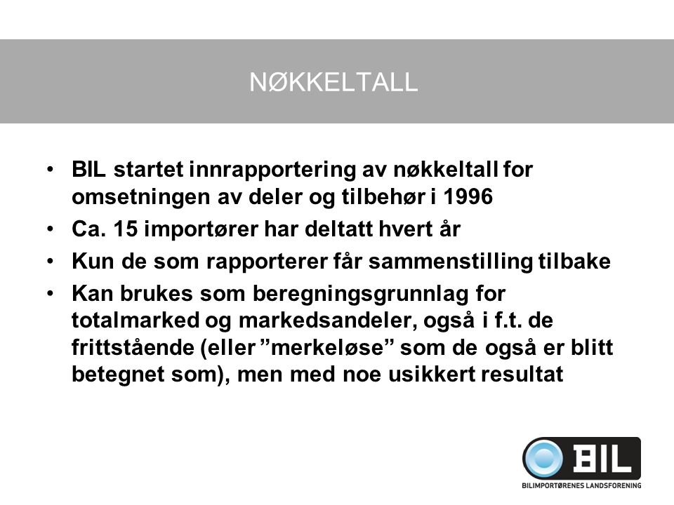 NØKKELTALL BIL startet innrapportering av nøkkeltall for omsetningen av deler og tilbehør i 1996. Ca. 15 importører har deltatt hvert år.