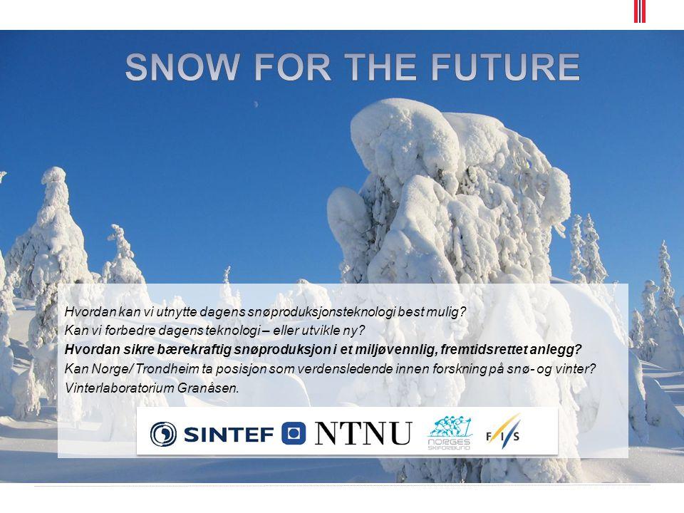 SNOW FOR THE FUTURE Hvordan kan vi utnytte dagens snøproduksjonsteknologi best mulig Kan vi forbedre dagens teknologi – eller utvikle ny