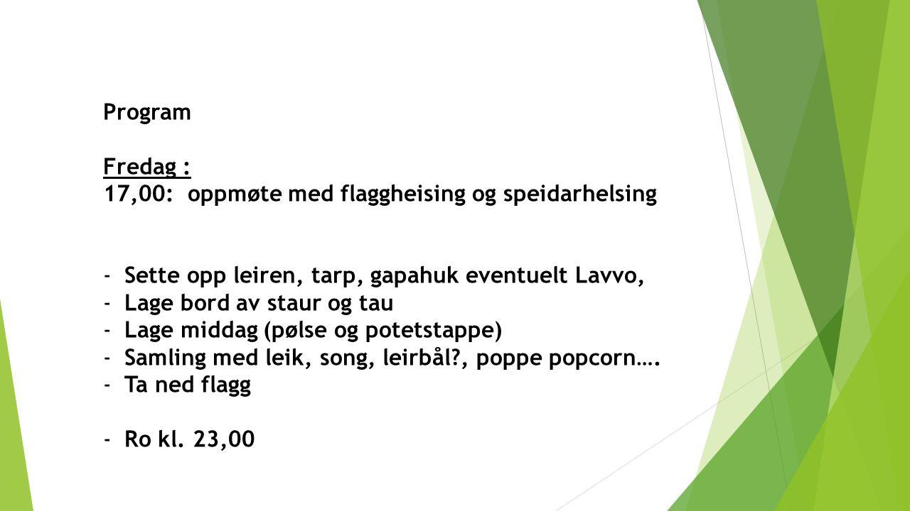 Program Fredag : 17,00: oppmøte med flaggheising og speidarhelsing. Sette opp leiren, tarp, gapahuk eventuelt Lavvo,