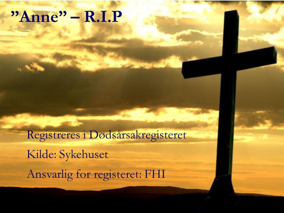 Anne – R.I.P Registreres i Dødsårsakregisteret Kilde: Sykehuset