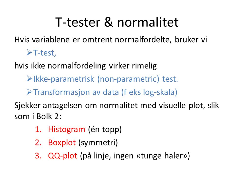 T-tester & normalitet Hvis variablene er omtrent normalfordelte, bruker vi. T-test, hvis ikke normalfordeling virker rimelig.