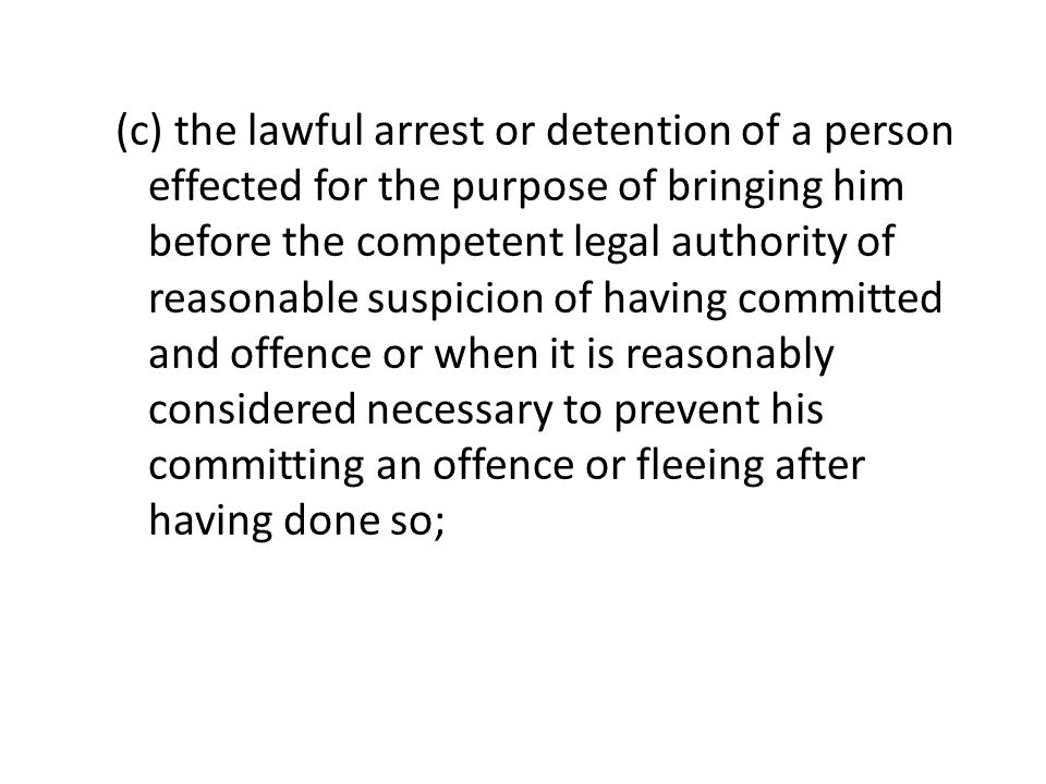 (c) the lawful arrest or detention of a person effected for the purpose of bringing him before the competent legal authority of reasonable suspicion of having committed and offence or when it is reasonably considered necessary to prevent his committing an offence or fleeing after having done so;