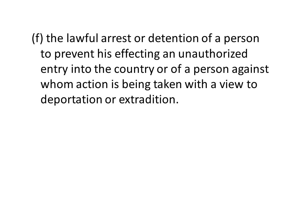 (f) the lawful arrest or detention of a person to prevent his effecting an unauthorized entry into the country or of a person against whom action is being taken with a view to deportation or extradition.