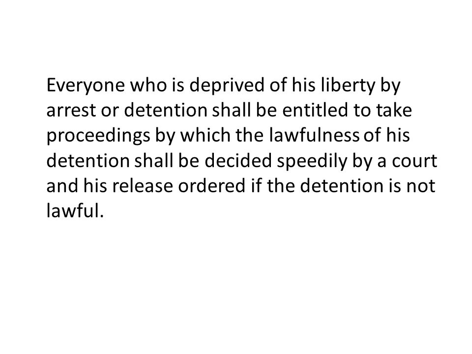 Everyone who is deprived of his liberty by arrest or detention shall be entitled to take proceedings by which the lawfulness of his detention shall be decided speedily by a court and his release ordered if the detention is not lawful.