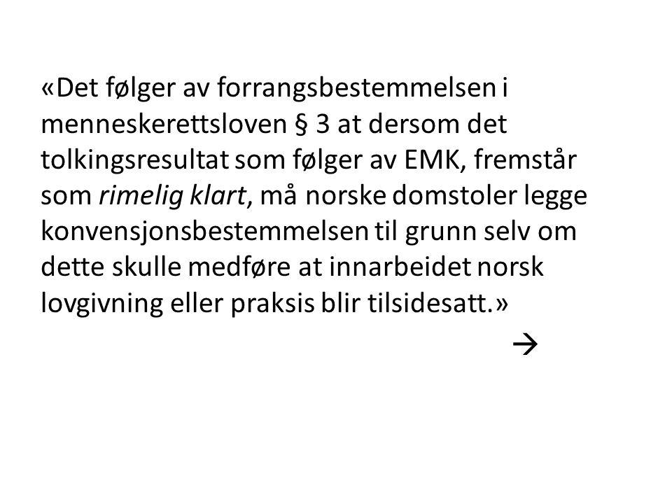 «Det følger av forrangsbestemmelsen i menneskerettsloven § 3 at dersom det tolkingsresultat som følger av EMK, fremstår som rimelig klart, må norske domstoler legge konvensjonsbestemmelsen til grunn selv om dette skulle medføre at innarbeidet norsk lovgivning eller praksis blir tilsidesatt.» 