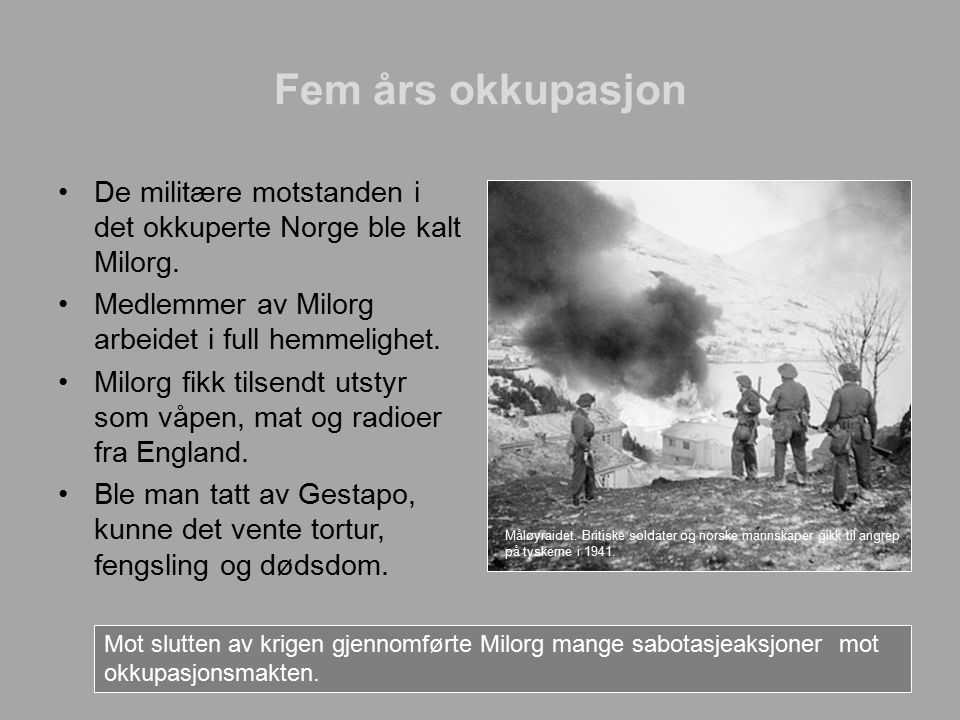Fem års okkupasjon De militære motstanden i det okkuperte Norge ble kalt Milorg. Medlemmer av Milorg arbeidet i full hemmelighet.