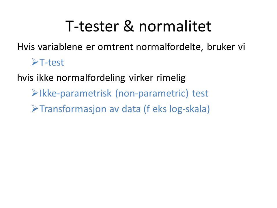 T-tester & normalitet Hvis variablene er omtrent normalfordelte, bruker vi. T-test. hvis ikke normalfordeling virker rimelig.