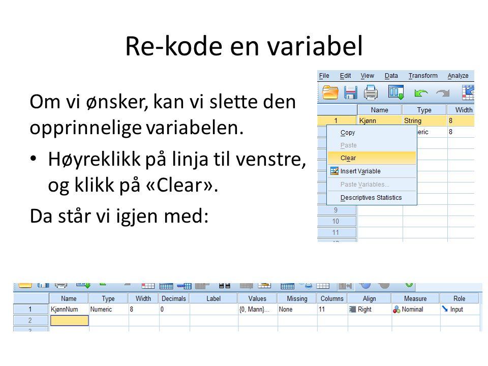 Re-kode en variabel Om vi ønsker, kan vi slette den opprinnelige variabelen. Høyreklikk på linja til venstre, og klikk på «Clear».