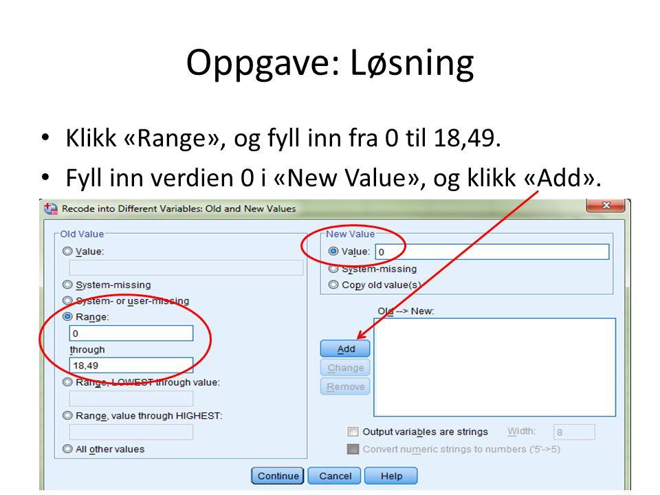 Oppgave: Løsning Klikk «Range», og fyll inn fra 0 til 18,49.