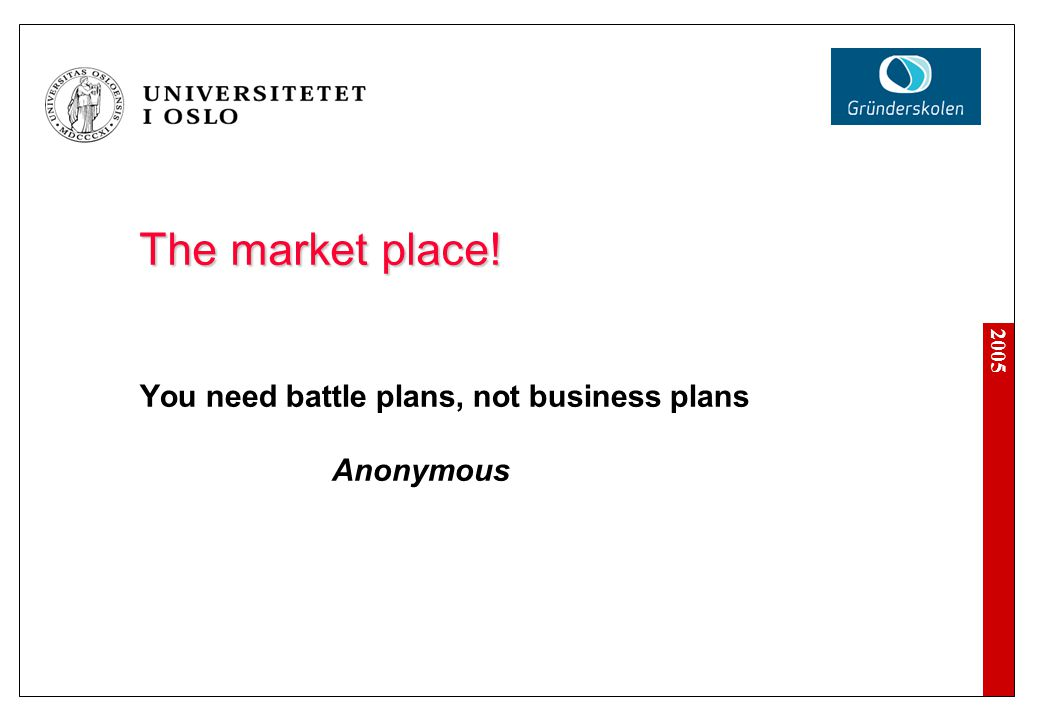 The market place! You need battle plans, not business plans Anonymous