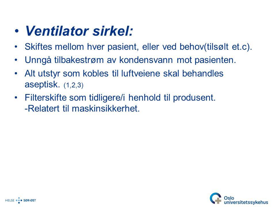 Ventilator sirkel: Skiftes mellom hver pasient, eller ved behov(tilsølt et.c). Unngå tilbakestrøm av kondensvann mot pasienten.