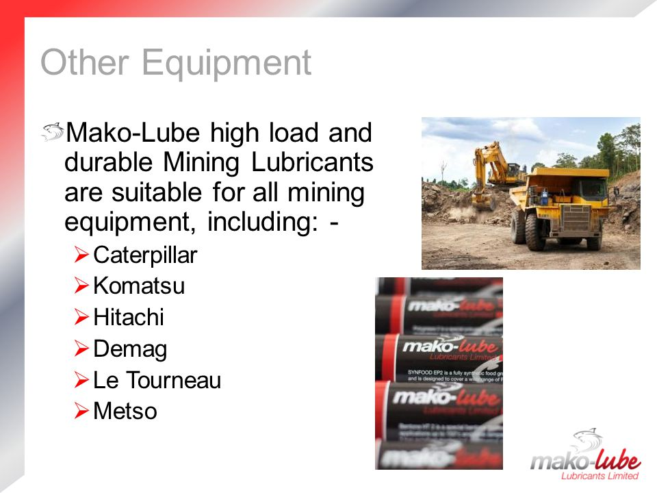 Other Equipment Mako-Lube high load and durable Mining Lubricants are suitable for all mining equipment, including: -