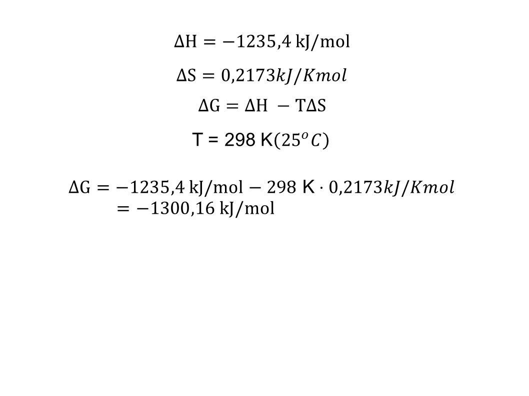 ΔH=−1235,4 kJ/mol ΔS=0,2173𝑘𝐽/𝐾𝑚𝑜𝑙. ΔG=ΔH −TΔS. T = 298 K 25 𝑜 𝐶.