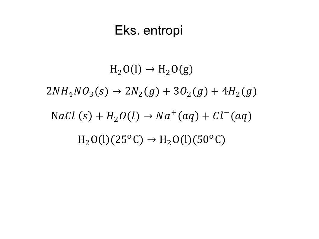 Eks. entropi H 2 O l → H 2 O(g) 2𝑁 𝐻 4 𝑁 𝑂 3 (𝑠)→ 2𝑁 2 (𝑔)+3 𝑂 2 (𝑔)+4 𝐻 2 (𝑔) N𝑎𝐶𝑙 𝑠 + 𝐻 2 𝑂(𝑙)→𝑁 𝑎 + 𝑎𝑞 +𝐶 𝑙 − (𝑎𝑞)
