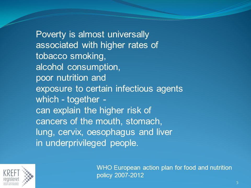 Poverty is almost universally associated with higher rates of tobacco smoking, alcohol consumption, poor nutrition and exposure to certain infectious agents which - together - can explain the higher risk of cancers of the mouth, stomach, lung, cervix, oesophagus and liver in underprivileged people.