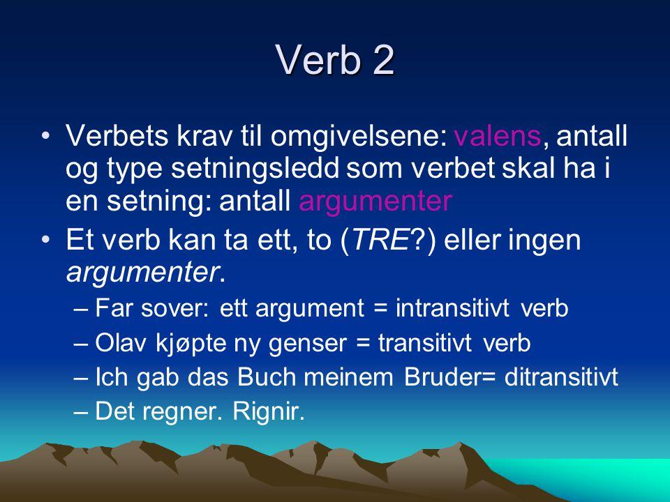 Verb 2 Verbets krav til omgivelsene: valens, antall og type setningsledd som verbet skal ha i en setning: antall argumenter.