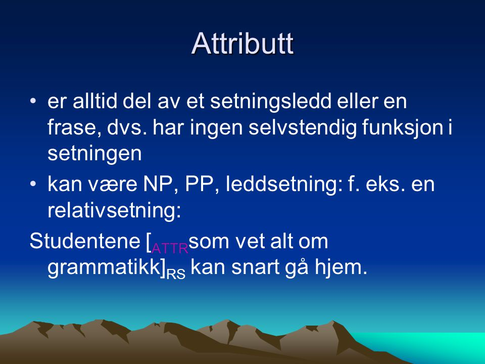 Attributt er alltid del av et setningsledd eller en frase, dvs. har ingen selvstendig funksjon i setningen.
