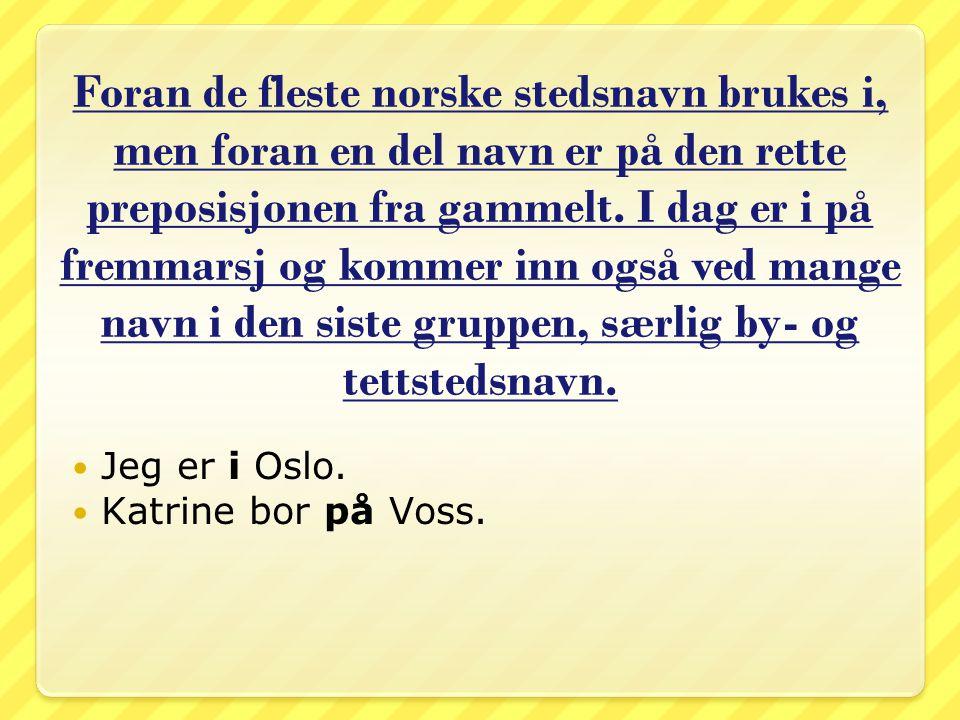 Foran de fleste norske stedsnavn brukes i, men foran en del navn er på den rette preposisjonen fra gammelt. I dag er i på fremmarsj og kommer inn også ved mange navn i den siste gruppen, særlig by- og tettstedsnavn.