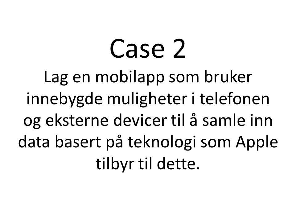 Case 2 Lag en mobilapp som bruker innebygde muligheter i telefonen og eksterne devicer til å samle inn data basert på teknologi som Apple tilbyr til dette.