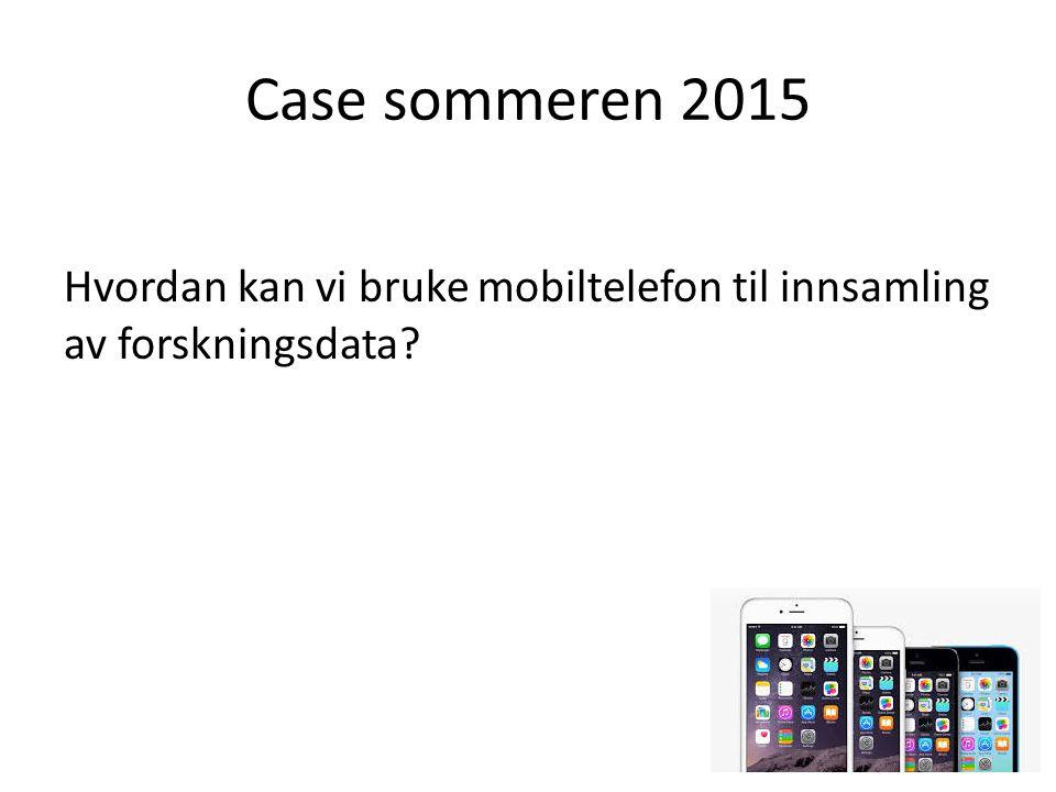 Case sommeren 2015 Hvordan kan vi bruke mobiltelefon til innsamling av forskningsdata