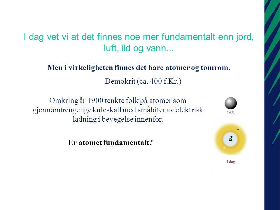 I dag vet vi at det finnes noe mer fundamentalt enn jord, luft, ild og vann...
