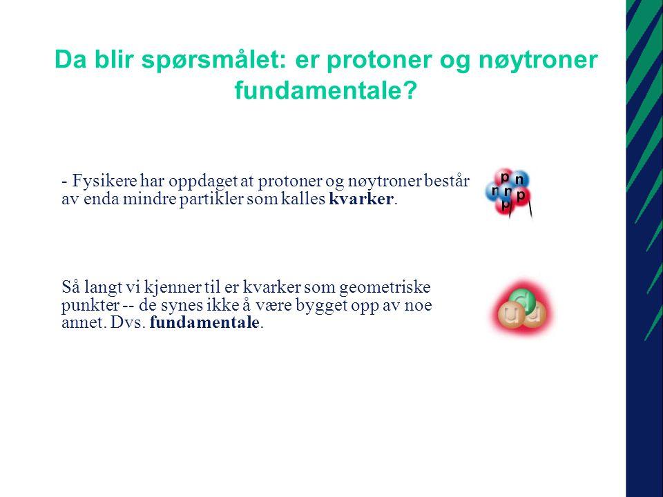 Da blir spørsmålet: er protoner og nøytroner fundamentale