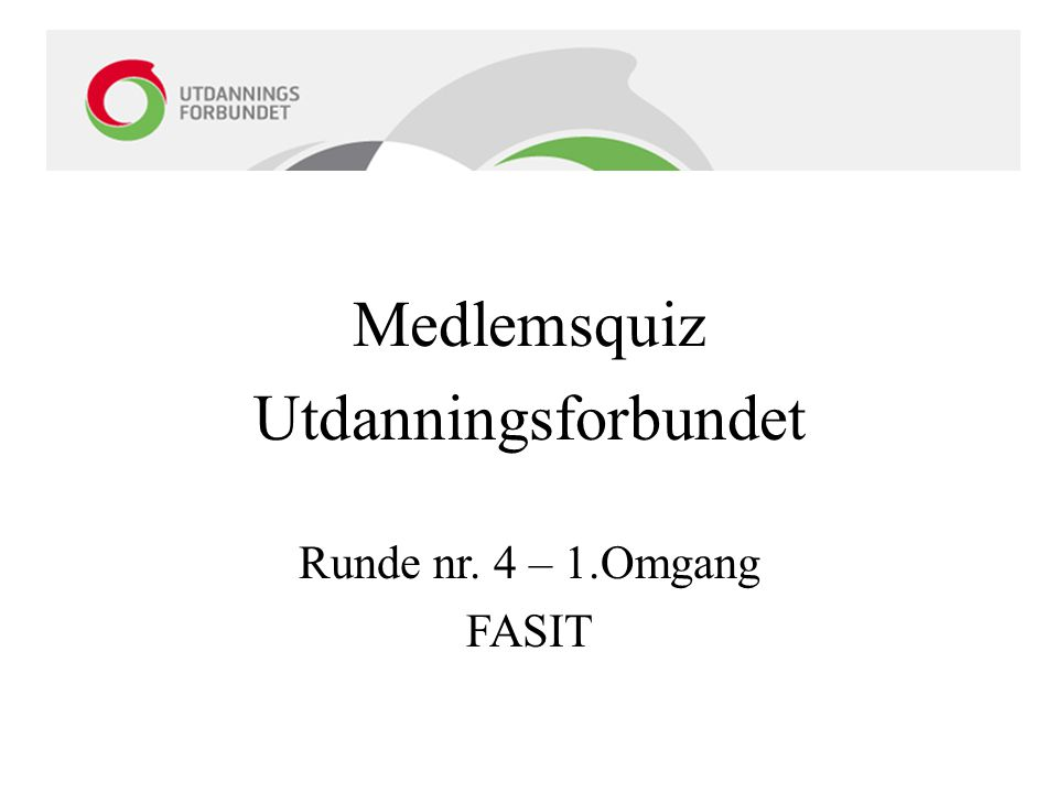 Medlemsquiz Utdanningsforbundet Runde nr. 4 – 1.Omgang FASIT