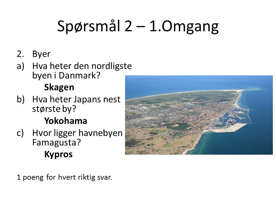 Spørsmål 2 – 1.Omgang Byer Hva heter den nordligste byen i Danmark