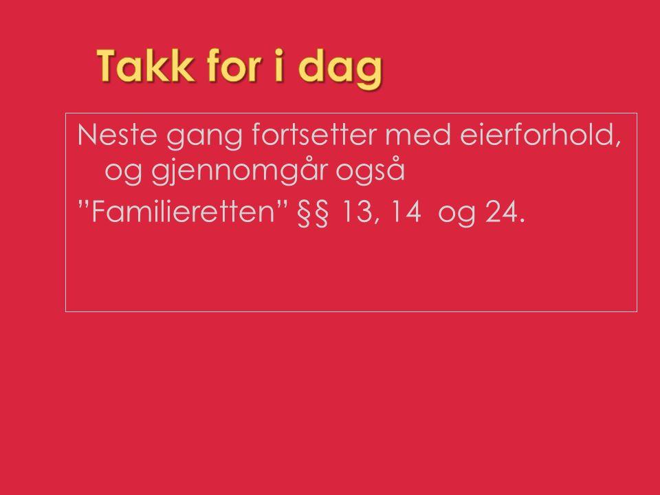 Takk for i dag Neste gang fortsetter med eierforhold, og gjennomgår også Familieretten §§ 13, 14 og 24.