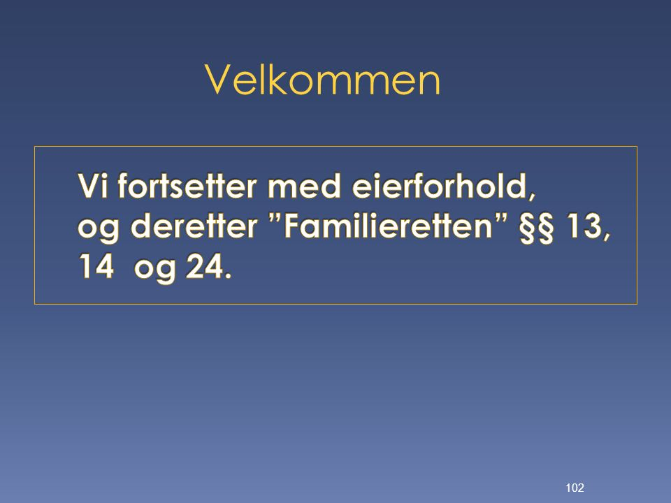 Velkommen Vi fortsetter med eierforhold, og deretter Familieretten §§ 13, 14 og 24.