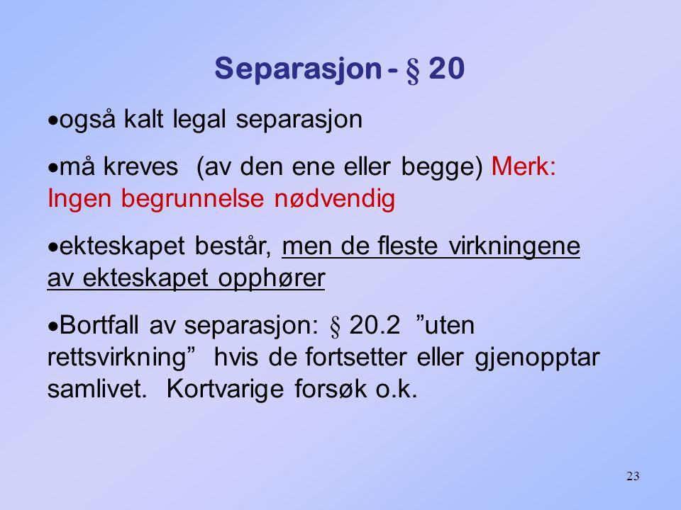 Separasjon - § 20 også kalt legal separasjon. må kreves (av den ene eller begge) Merk: Ingen begrunnelse nødvendig.