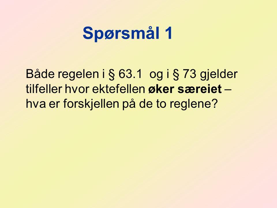 Spørsmål 1 Både regelen i § 63.1 og i § 73 gjelder tilfeller hvor ektefellen øker særeiet – hva er forskjellen på de to reglene