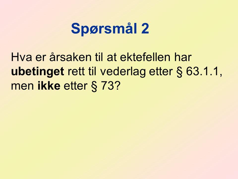 Spørsmål 2 Hva er årsaken til at ektefellen har ubetinget rett til vederlag etter § 63.1.1, men ikke etter § 73