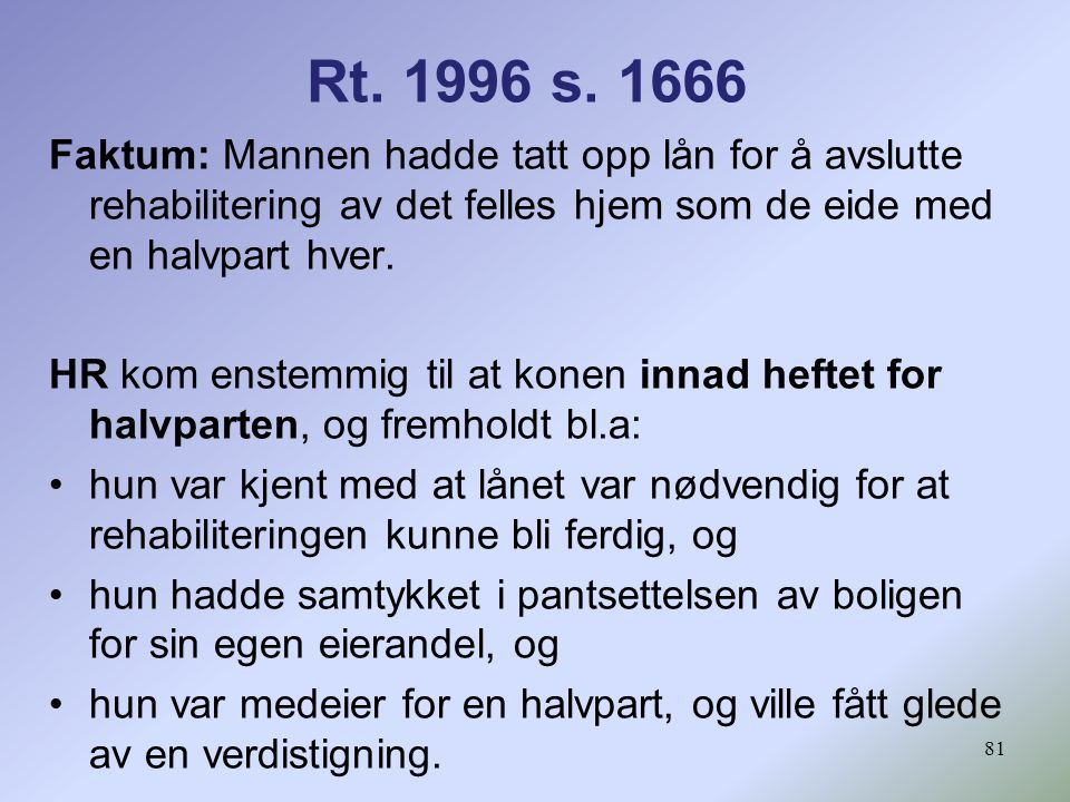 Rt. 1996 s. 1666 Faktum: Mannen hadde tatt opp lån for å avslutte rehabilitering av det felles hjem som de eide med en halvpart hver.