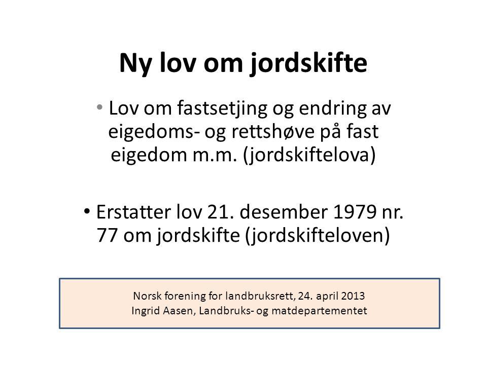 Ny lov om jordskifte Lov om fastsetjing og endring av eigedoms- og rettshøve på fast eigedom m.m. (jordskiftelova)