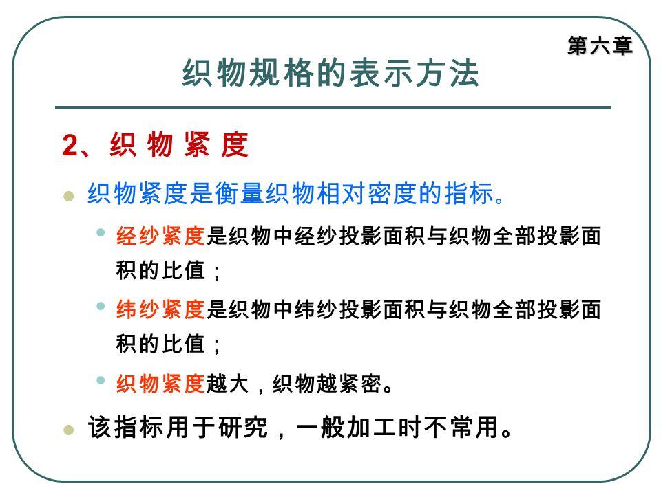 织物规格的表示方法 2、织 物 紧 度 织物紧度是衡量织物相对密度的指标。 该指标用于研究,一般加工时不常用。