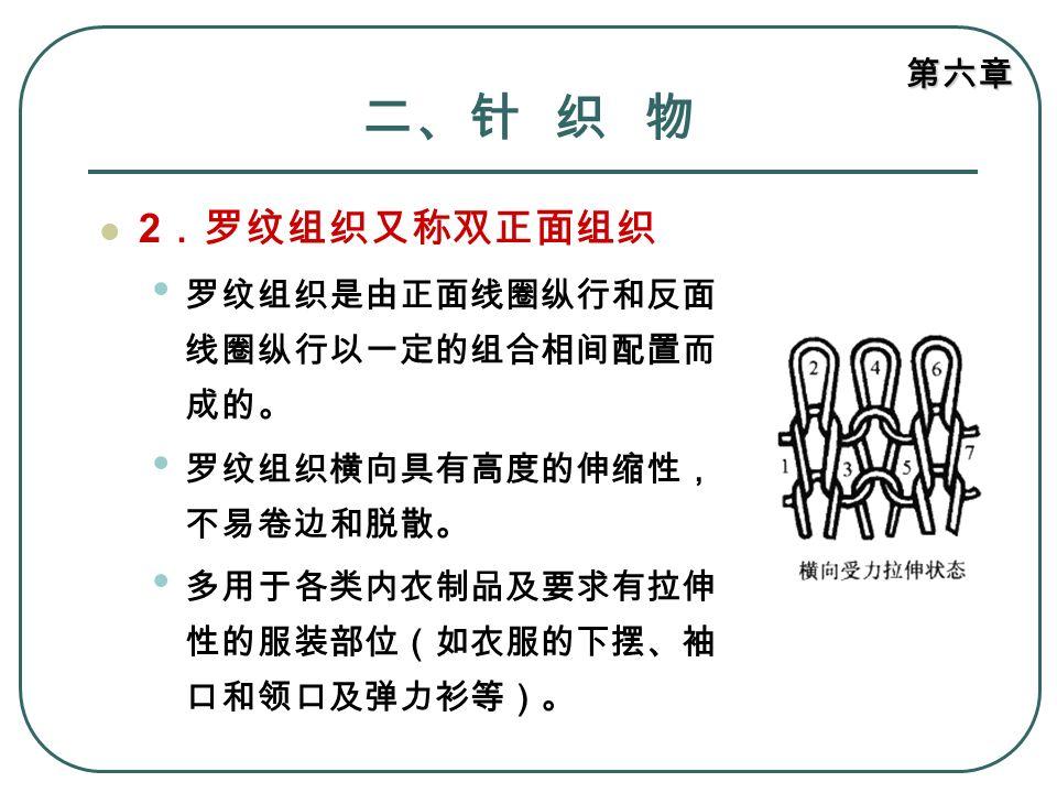二、针 织 物 2.罗纹组织又称双正面组织 罗纹组织是由正面线圈纵行和反面线圈纵行以一定的组合相间配置而成的。