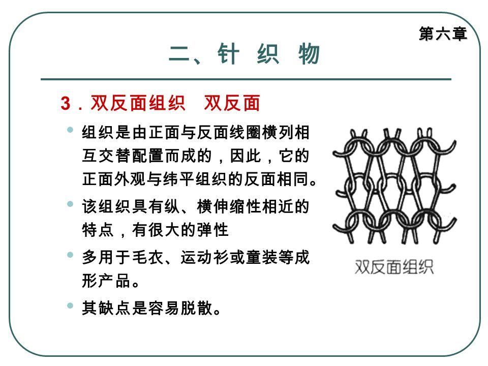 二、针 织 物 3.双反面组织 双反面 组织是由正面与反面线圈横列相互交替配置而成的,因此,它的正面外观与纬平组织的反面相同。