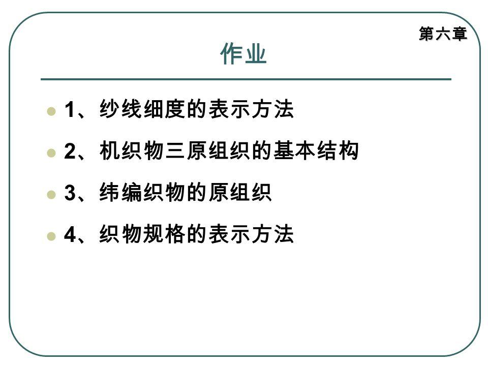 作业 1、纱线细度的表示方法 2、机织物三原组织的基本结构 3、纬编织物的原组织 4、织物规格的表示方法