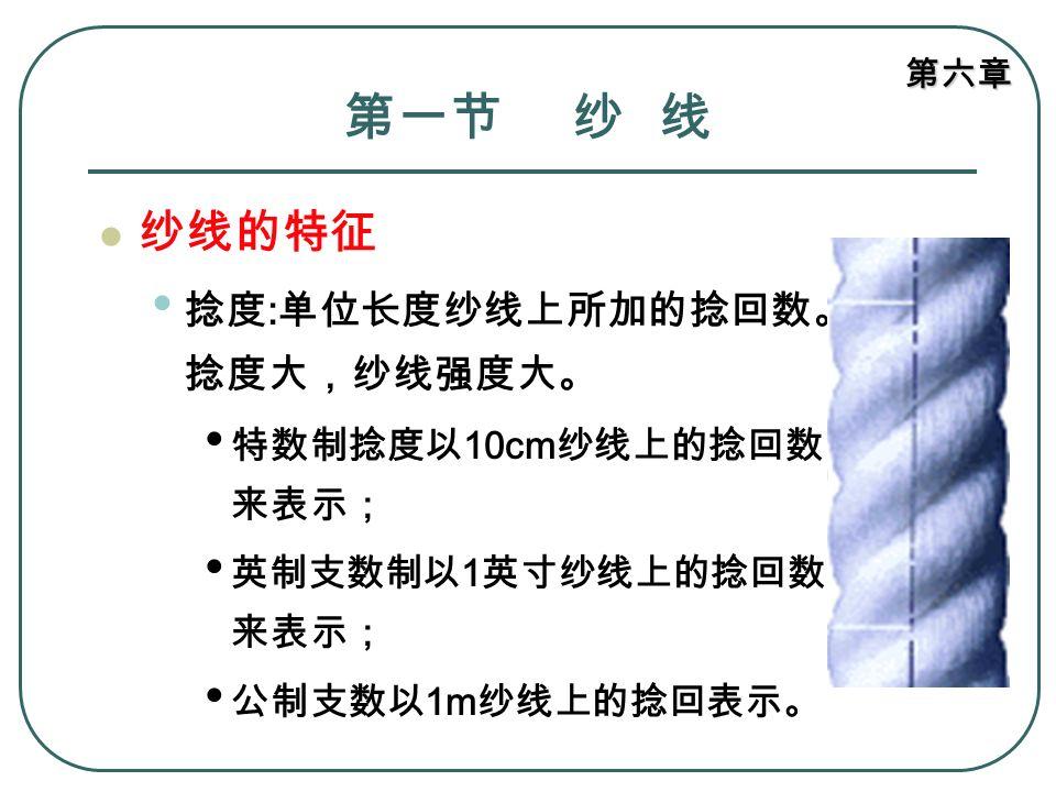 第一节 纱 线 纱线的特征 捻度:单位长度纱线上所加的捻回数。捻度大,纱线强度大。 特数制捻度以10cm纱线上的捻回数来表示;