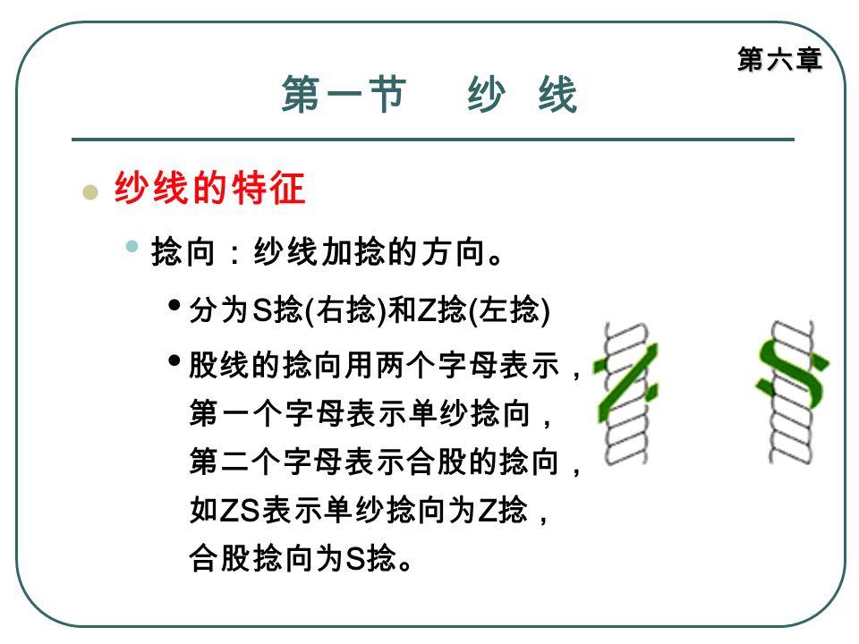 第一节 纱 线 纱线的特征 捻向:纱线加捻的方向。 分为S捻(右捻)和Z捻(左捻)