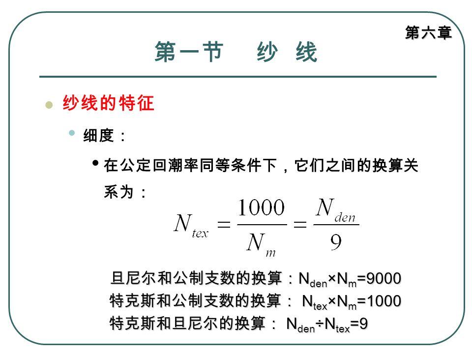 第一节 纱 线 纱线的特征 细度: 在公定回潮率同等条件下,它们之间的换算关系为: 特克斯和公制支数的换算: Ntex×Nm=1000