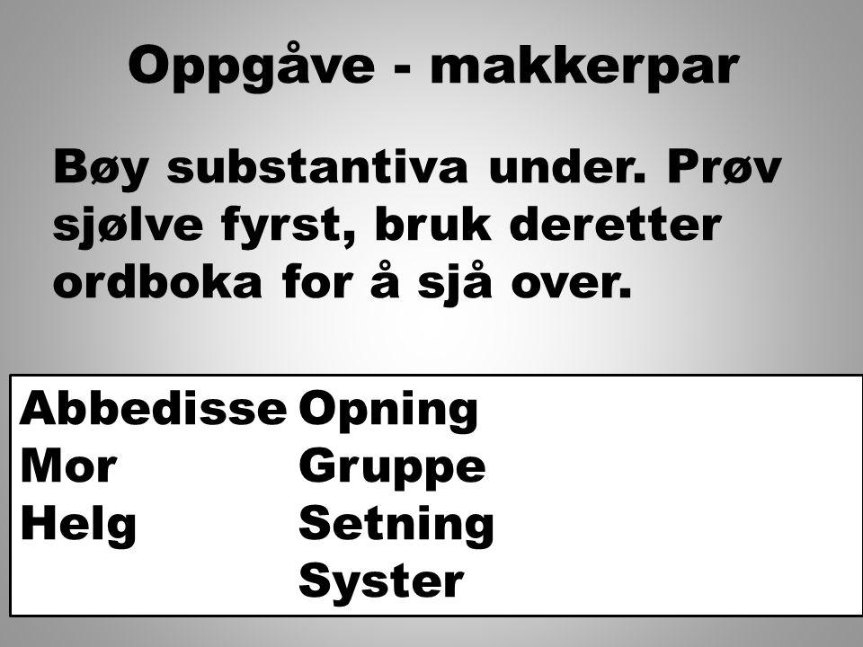 Oppgåve - makkerpar Bøy substantiva under. Prøv sjølve fyrst, bruk deretter ordboka for å sjå over.