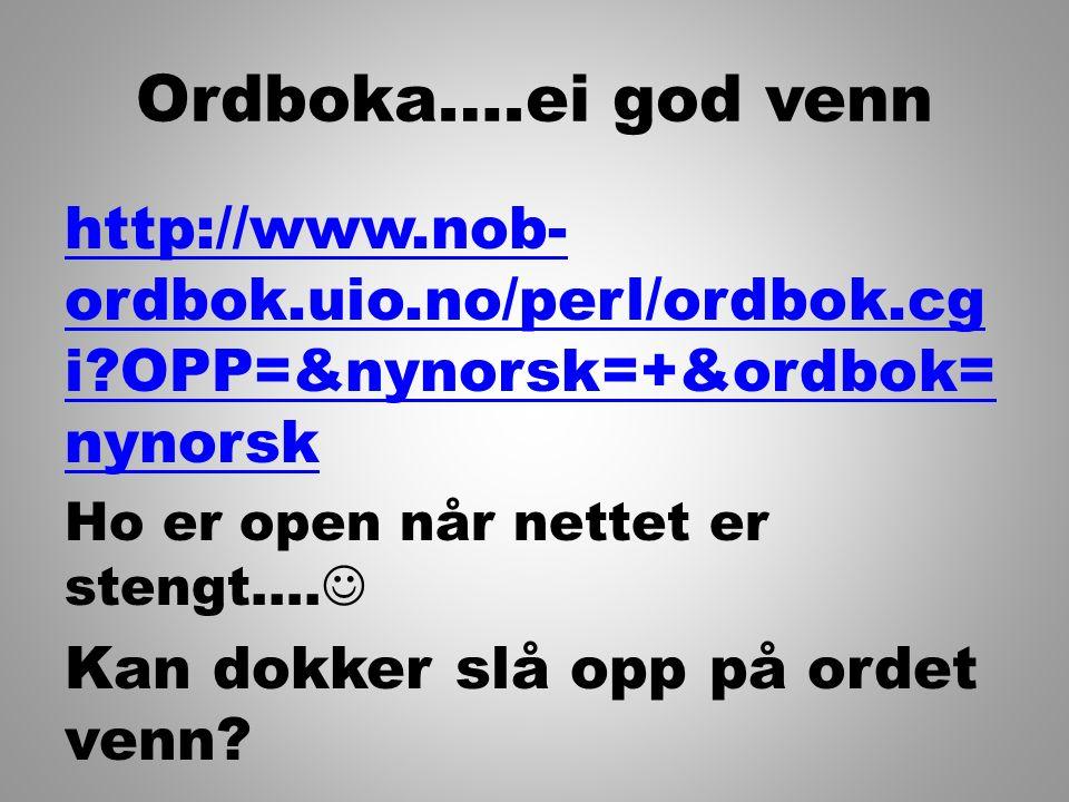 Ordboka….ei god venn http://www.nob-ordbok.uio.no/perl/ordbok.cgi OPP=&nynorsk=+&ordbok=nynorsk. Ho er open når nettet er stengt….